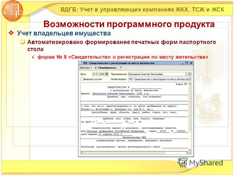 Учет владельцев имущества Автоматизировано формирование печатных форм паспортного стола форма 8 «Свидетельство о регистрации по месту жительства» ВДГБ: Учет в управляющих компаниях ЖКХ, ТСЖ и ЖСК Возможности программного продукта