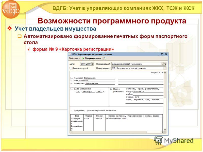 Учет владельцев имущества Автоматизировано формирование печатных форм паспортного стола форма 9 «Карточка регистрации» ВДГБ: Учет в управляющих компаниях ЖКХ, ТСЖ и ЖСК Возможности программного продукта