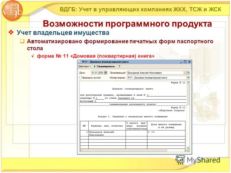 Учет владельцев имущества Автоматизировано формирование печатных форм паспортного стола форма 11 «Домовая (поквартирная) книга» ВДГБ: Учет в управляющих компаниях ЖКХ, ТСЖ и ЖСК Возможности программного продукта