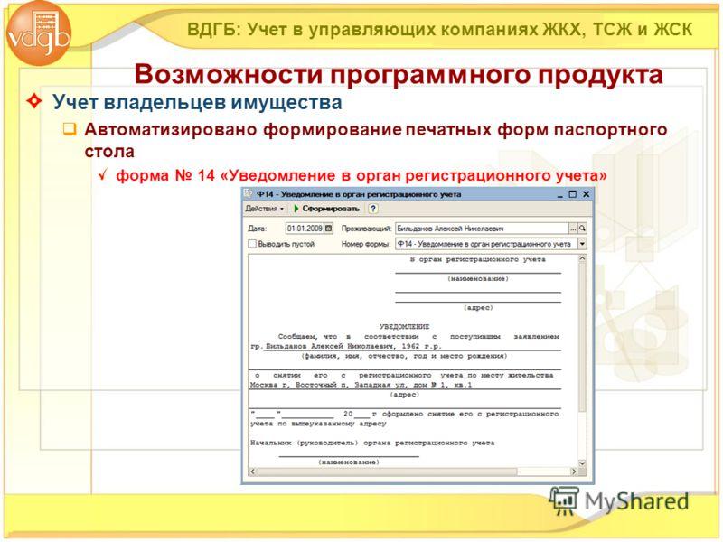 Учет владельцев имущества Автоматизировано формирование печатных форм паспортного стола форма 14 «Уведомление в орган регистрационного учета» ВДГБ: Учет в управляющих компаниях ЖКХ, ТСЖ и ЖСК Возможности программного продукта