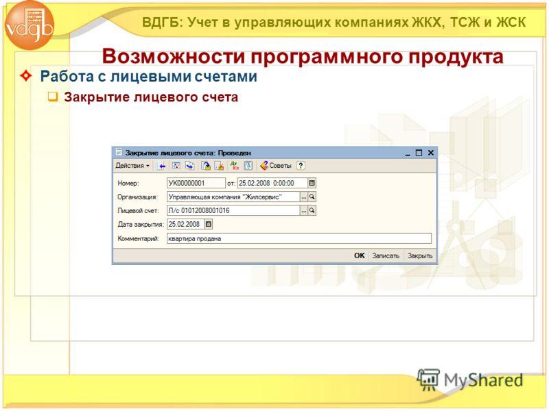 Работа с лицевыми счетами Закрытие лицевого счета ВДГБ: Учет в управляющих компаниях ЖКХ, ТСЖ и ЖСК Возможности программного продукта