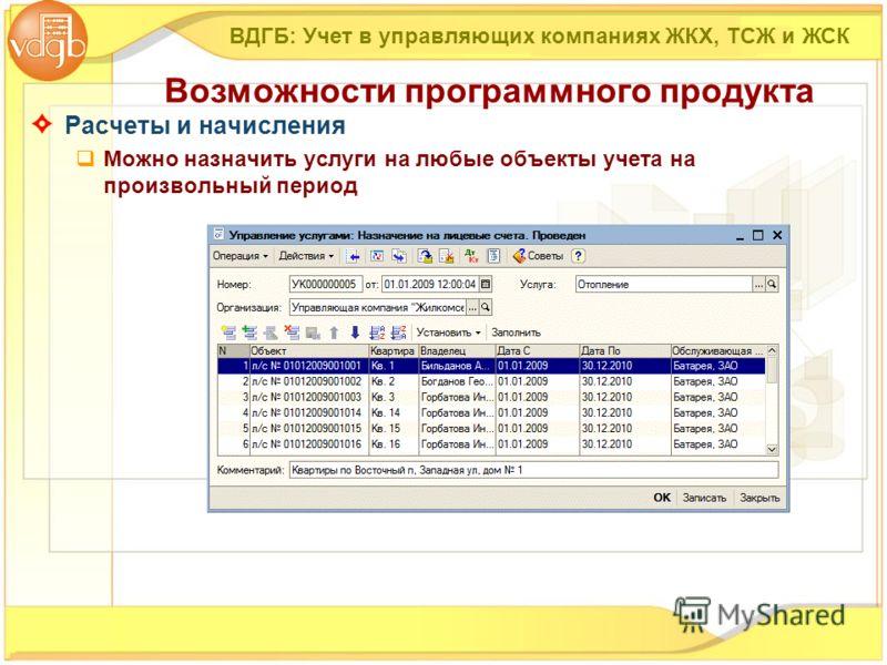 Расчеты и начисления Можно назначить услуги на любые объекты учета на произвольный период ВДГБ: Учет в управляющих компаниях ЖКХ, ТСЖ и ЖСК Возможности программного продукта