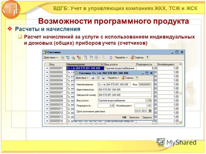 Расчеты и начисления Расчет начислений за услуги с использованием индивидуальных и домовых (общих) приборов учета (счетчиков) ВДГБ: Учет в управляющих компаниях ЖКХ, ТСЖ и ЖСК Возможности программного продукта