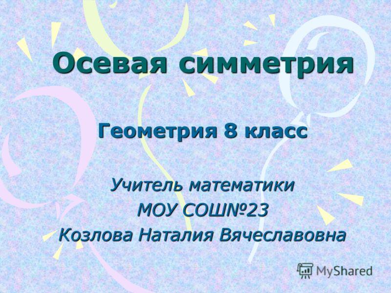 Осевая симметрия Геометрия 8 класс Учитель математики МОУ СОШ23 Козлова Наталия Вячеславовна