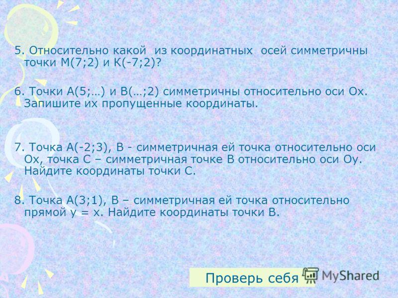 5. Относительно какой из координатных осей симметричны точки М(7;2) и К(-7;2)? 6. Точки А(5;…) и В(…;2) симметричны относительно оси Ох. Запишите их пропущенные координаты. 7. Точка А(-2;3), В - симметричная ей точка относительно оси Ох, точка С – си