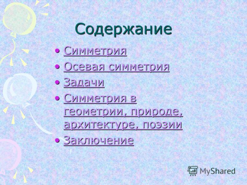 Содержание СимметрияСимметрияСимметрия Осевая симметрияОсевая симметрияОсевая симметрияОсевая симметрия ЗадачиЗадачиЗадачи Симметрия в геометрии, природе, архитектуре, поэзииСимметрия в геометрии, природе, архитектуре, поэзииСимметрия в геометрии, пр