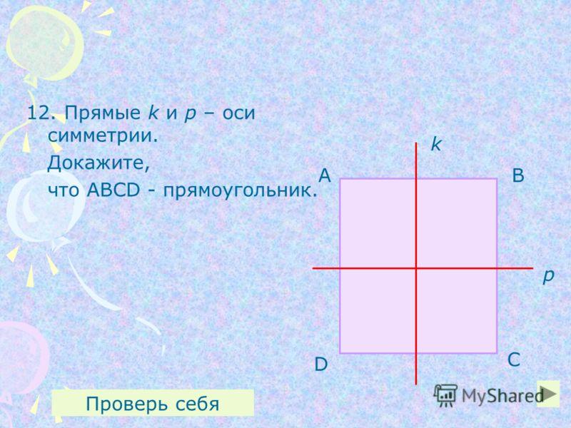 12. Прямые k и р – оси симметрии. Докажите, что ABCD - прямоугольник. k р АВ С Проверь себя D