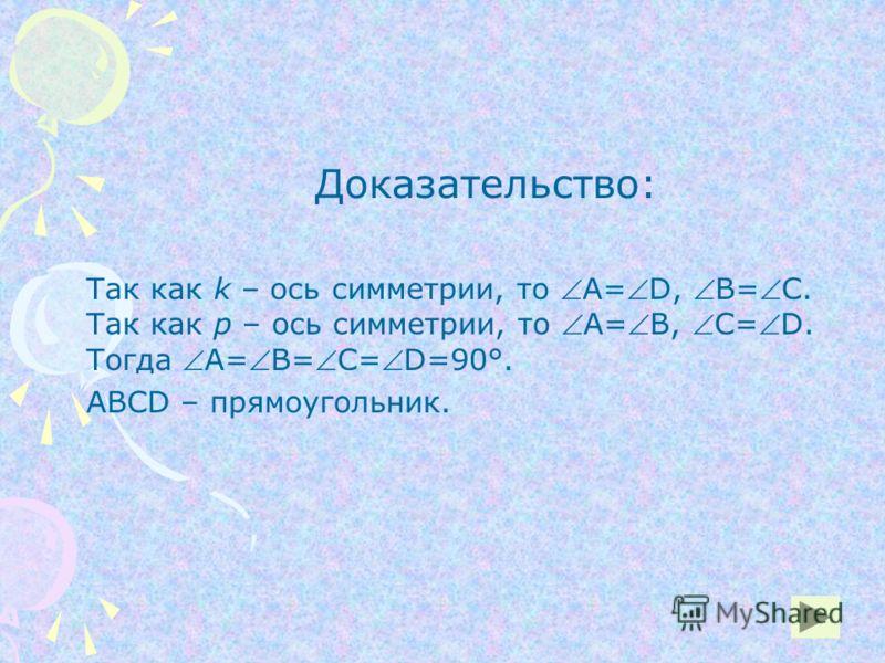 Доказательство: Так как k – ось симметрии, то А=D, В=С. Так как р – ось симметрии, то А=В, С=D. Тогда А=В=С=D=90°. АВСD – прямоугольник.