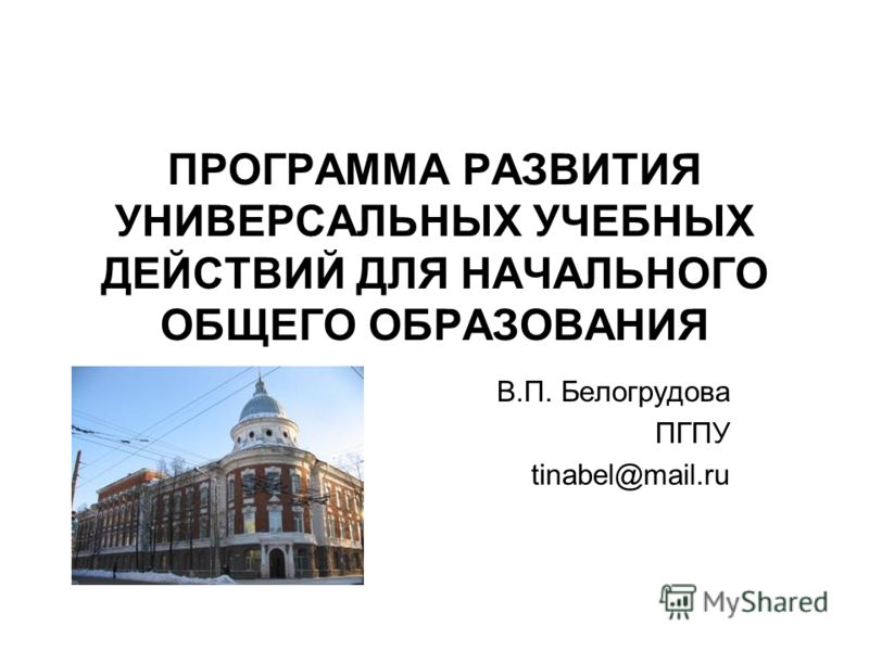 ПРОГРАММА РАЗВИТИЯ УНИВЕРСАЛЬНЫХ УЧЕБНЫХ ДЕЙСТВИЙ ДЛЯ НАЧАЛЬНОГО ОБЩЕГО ОБРАЗОВАНИЯ В.П. Белогрудова ПГПУ tinabel@mail.ru