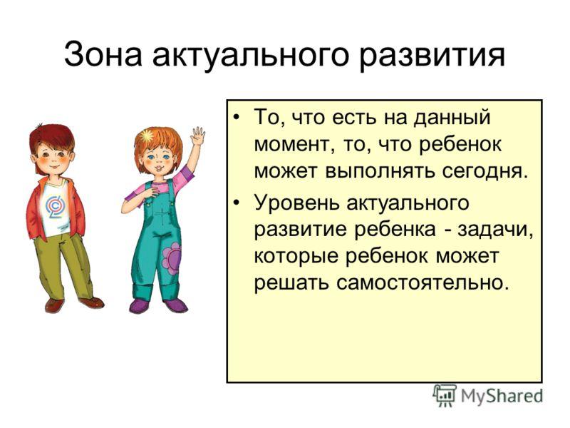 Зона актуального развития То, что есть на данный момент, то, что ребенок может выполнять сегодня. Уровень актуального развитие ребенка - задачи, которые ребенок может решать самостоятельно.