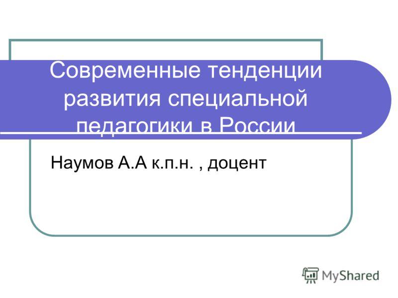 Современные тенденции развития специальной педагогики в России Наумов А.А к.п.н., доцент