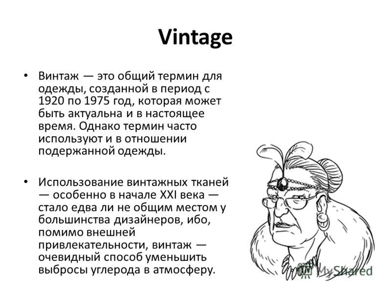 Vintage Винтаж это общий термин для одежды, созданной в период с 1920 по 1975 год, которая может быть актуальна и в настоящее время. Однако термин часто используют и в отношении подержанной одежды. Использование винтажных тканей особенно в начале XXI