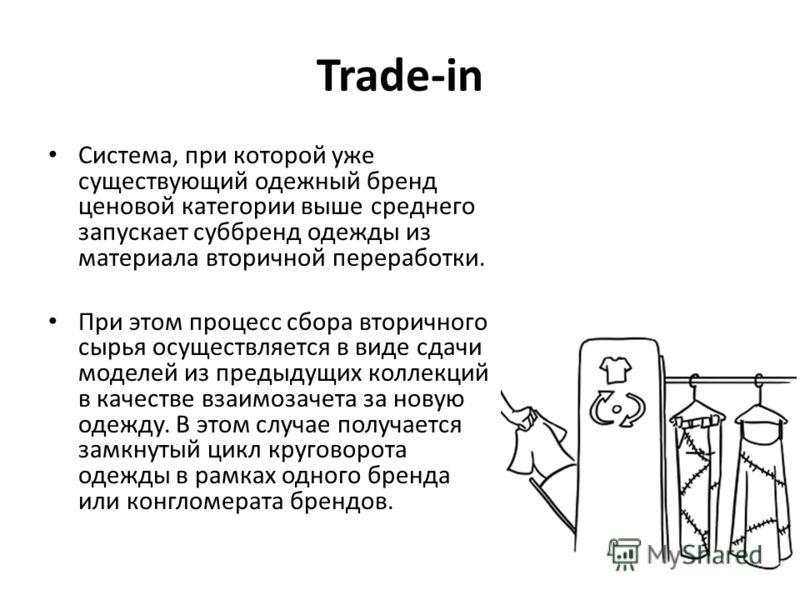 Trade-in Система, при которой уже существующий одежный бренд ценовой категории выше среднего запускает суббренд одежды из материала вторичной переработки. При этом процесс сбора вторичного сырья осуществляется в виде сдачи моделей из предыдущих колле