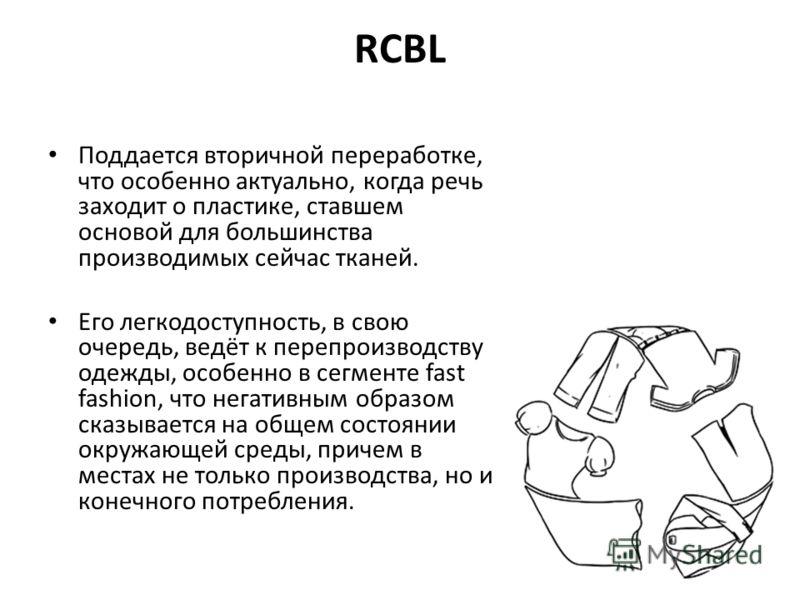 RCBL Поддается вторичной переработке, что особенно актуально, когда речь заходит о пластике, ставшем основой для большинства производимых сейчас тканей. Его легкодоступность, в свою очередь, ведёт к перепроизводству одежды, особенно в сегменте fast f