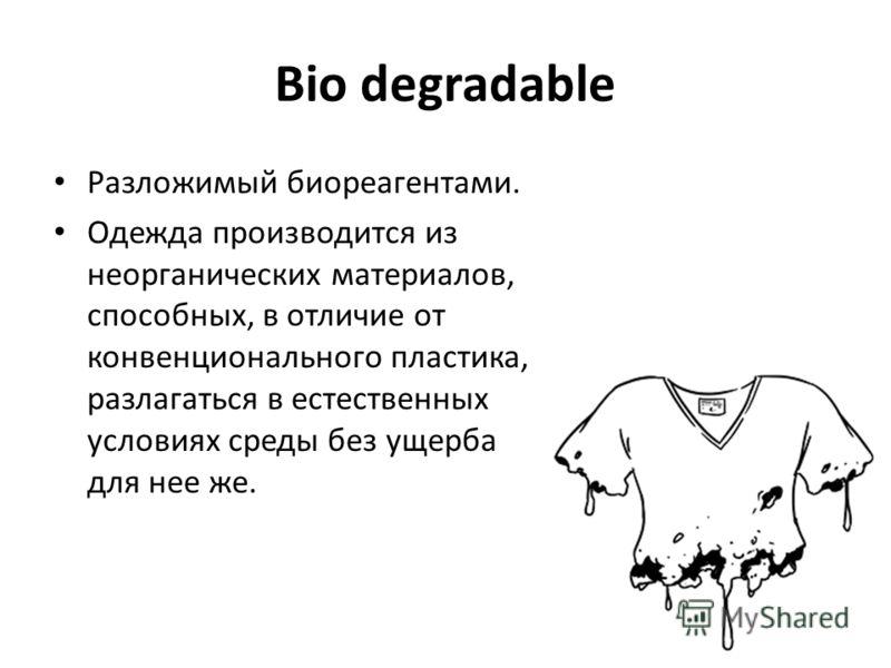 Bio degradable Разложимый биореагентами. Одежда производится из неорганических материалов, способных, в отличие от конвенционального пластика, разлагаться в естественных условиях среды без ущерба для нее же.