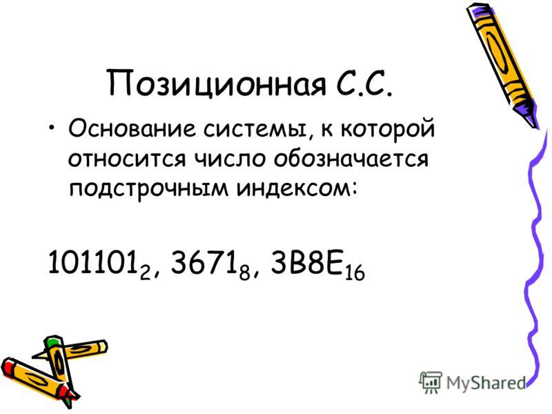 Основание системы, к которой относится число обозначается подстрочным индексом: 101101 2, 3671 8, 3В8Е 16 Позиционная С.С.