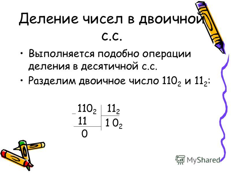 Деление чисел в двоичной с.с. Выполняется подобно операции деления в десятичной с.с. Разделим двоичное число 110 2 и 11 2 : 110 2 11 2 10202 11 0