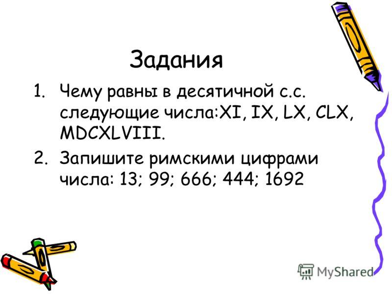 Задания 1.Чему равны в десятичной с.с. следующие числа:XI, IX, LX, CLX, MDCXLVIII. 2.Запишите римскими цифрами числа: 13; 99; 666; 444; 1692
