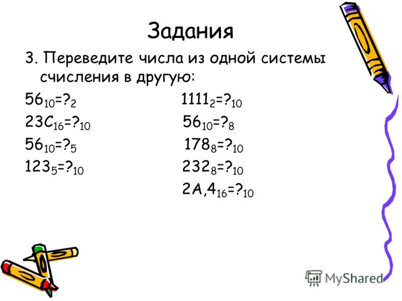 Задания 3. Переведите числа из одной системы счисления в другую: 56 10 =? 2 1111 2 =? 10 23С 16 =? 10 56 10 =? 8 56 10 =? 5 178 8 =? 10 123 5 =? 10 232 8 =? 10 2А,4 16 =? 10