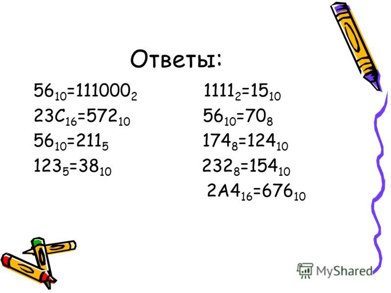 Ответы: 56 10 =111000 2 1111 2 =15 10 23С 16 =572 10 56 10 =70 8 56 10 =211 5 174 8 =124 10 123 5 =38 10 232 8 =154 10 2А4 16 =676 10