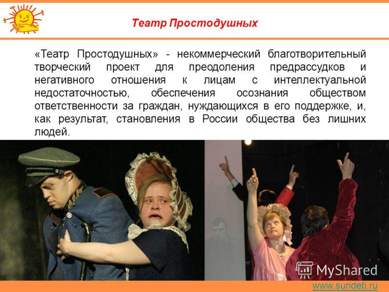 www.sundeti.ru Театр Простодушных «Театр Простодушных» - некоммерческий благотворительный творческий проект для преодоления предрассудков и негативного отношения к лицам с интеллектуальной недостаточностью, обеспечения осознания обществом ответственн
