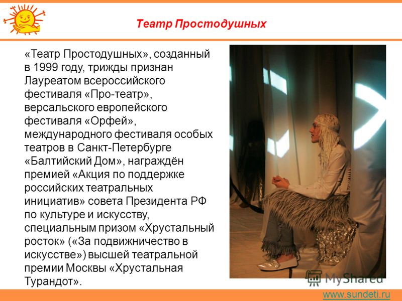 www.sundeti.ru Театр Простодушных «Театр Простодушных», созданный в 1999 году, трижды признан Лауреатом всероссийского фестиваля «Про-театр», версальского европейского фестиваля «Орфей», международного фестиваля особых театров в Санкт-Петербурге «Бал