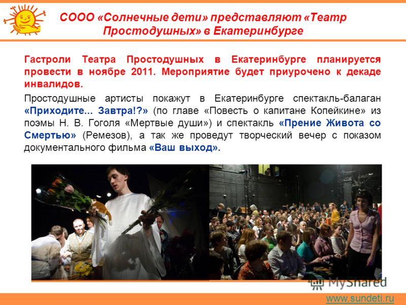 www.sundeti.ru СООО «Солнечные дети» представляют «Театр Простодушных» в Екатеринбурге Гастроли Театра Простодушных в Екатеринбурге планируется провести в ноябре 2011. Мероприятие будет приурочено к декаде инвалидов. Простодушные артисты покажут в Ек