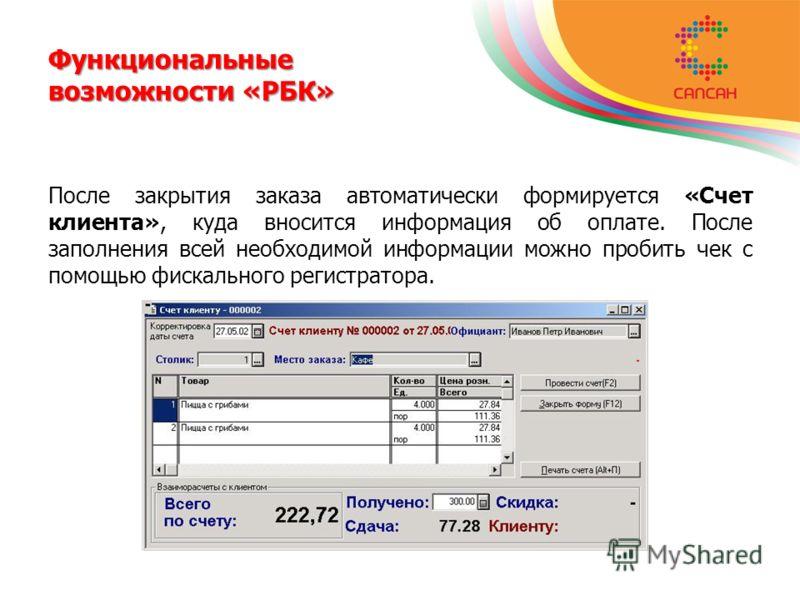 Функциональные возможности «РБК» После закрытия заказа автоматически формируется «Счет клиента», куда вносится информация об оплате. После заполнения всей необходимой информации можно пробить чек с помощью фискального регистратора.