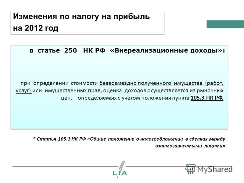 Изменения по налогу на прибыль на 2012 год в статье 250 НК РФ «Внереализационные доходы»: при определении стоимости безвозмездно полученного имущества (работ, услуг) или имущественных прав, оценка доходов осуществляется из рыночных цен, определяемых