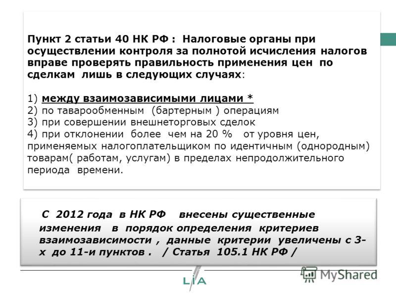 Пункт 2 статьи 40 НК РФ : Налоговые органы при осуществлении контроля за полнотой исчисления налогов вправе проверять правильность применения цен по сделкам лишь в следующих случаях: 1) между взаимозависимыми лицами * 2) по таварообменным (бартерным