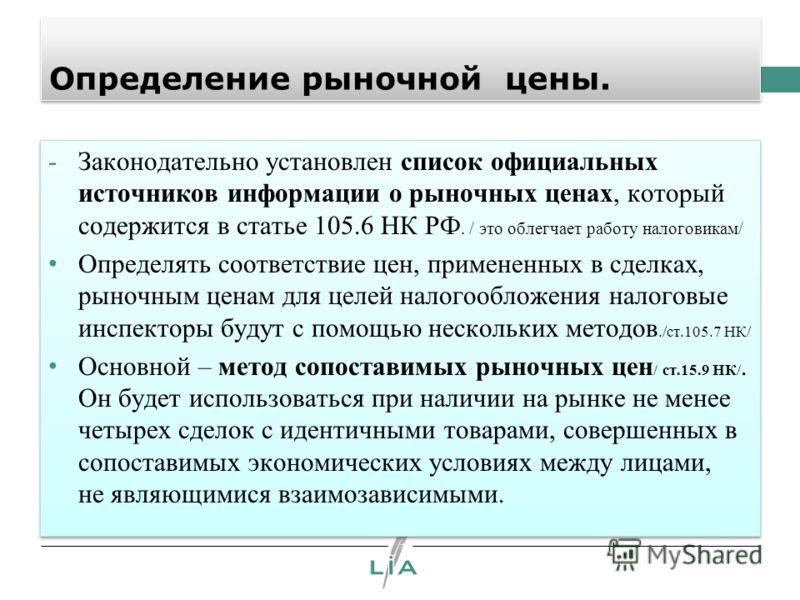 Определение рыночной цены. -Законодательно установлен список официальных источников информации о рыночных ценах, который содержится в статье 105.6 НК РФ. / это облегчает работу налоговикам/ Определять соответствие цен, примененных в сделках, рыночным