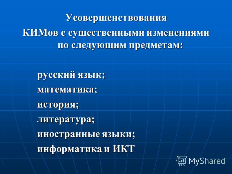 Усовершенствования КИМов с существенными изменениями по следующим предметам: русский язык; математика;история;литература; иностранные языки; информатика и ИКТ