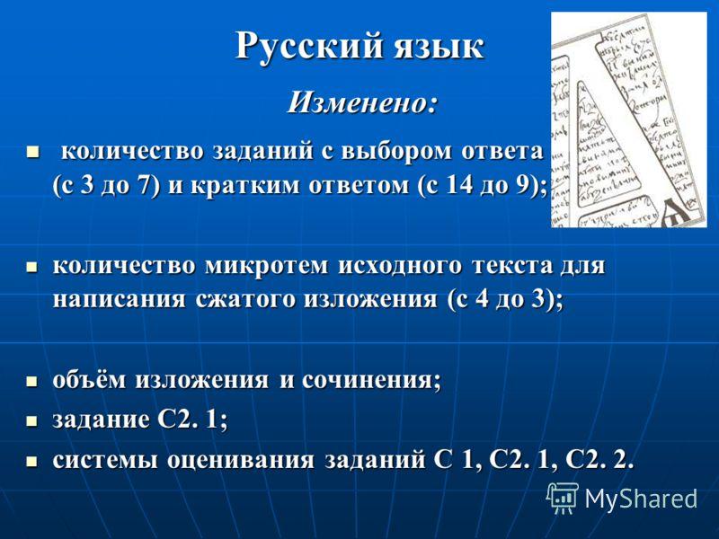 Русский язык Изменено: количество заданий с выбором ответа (с 3 до 7) и кратким ответом (с 14 до 9); количество заданий с выбором ответа (с 3 до 7) и кратким ответом (с 14 до 9); количество микротем исходного текста для написания сжатого изложения (с