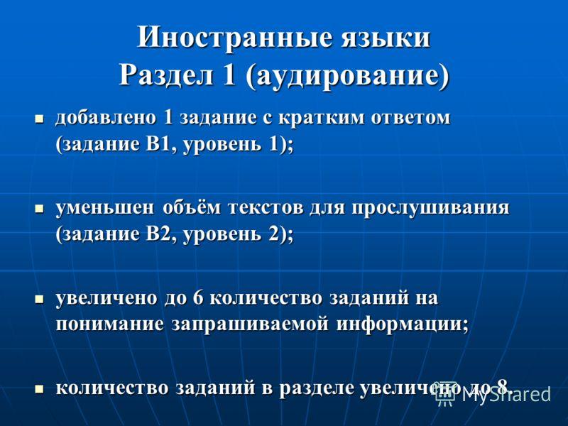 Иностранные языки Раздел 1 (аудирование) добавлено 1 задание с кратким ответом (задание B1, уровень 1); добавлено 1 задание с кратким ответом (задание B1, уровень 1); уменьшен объём текстов для прослушивания (задание B2, уровень 2); уменьшен объём те