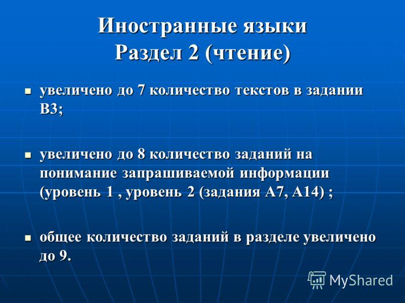Иностранные языки Раздел 2 (чтение) увеличено до 7 количество текстов в задании B3; увеличено до 7 количество текстов в задании B3; увеличено до 8 количество заданий на понимание запрашиваемой информации (уровень 1, уровень 2 (задания А7, А14) ; увел