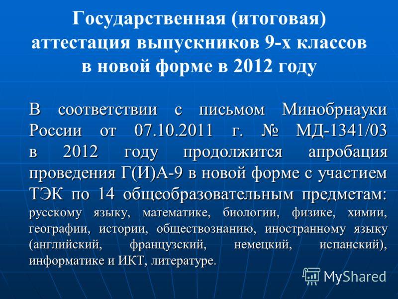 Государственная (итоговая) аттестация выпускников 9-х классов в новой форме в 2012 году В соответствии с письмом Минобрнауки России от 07.10.2011 г. МД-1341/03 в 2012 году продолжится апробация проведения Г(И)А-9 в новой форме с участием ТЭК по 14 об