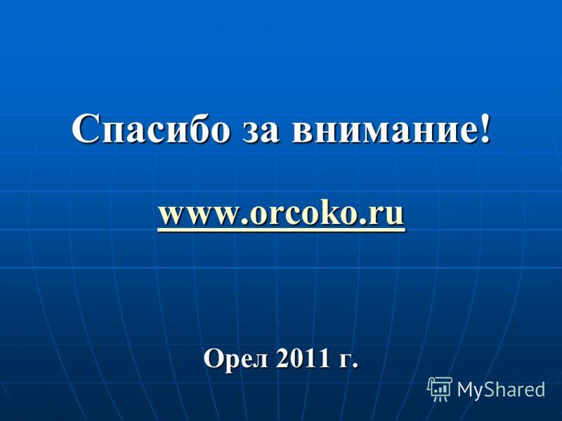 Спасибо за внимание! www.orcoko.ru Орел 2011 г.