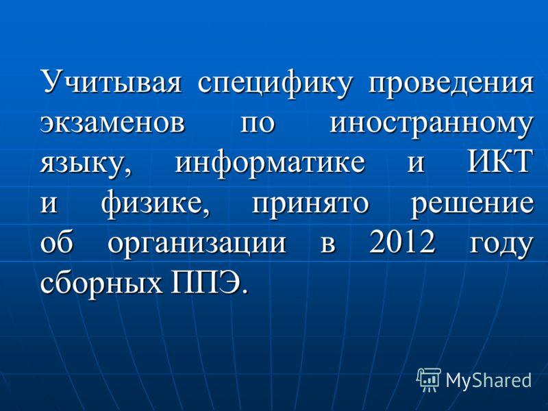 Учитывая специфику проведения экзаменов по иностранному языку, информатике и ИКТ и физике, принято решение об организации в 2012 году сборных ППЭ.