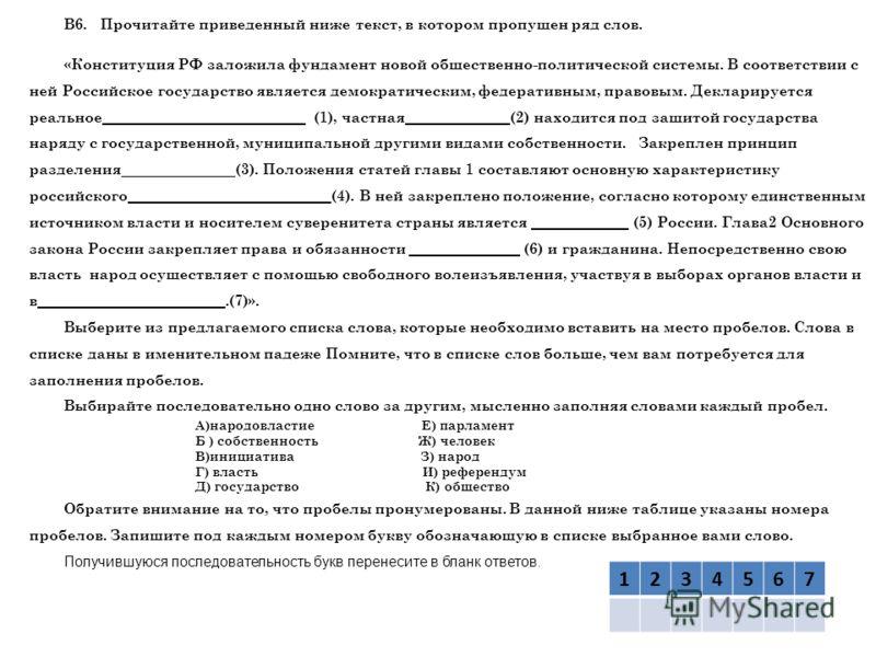 В6. Прочитайте приведенный ниже текст, в котором пропущен ряд слов. «Конституция РФ заложила фундамент новой общественно-политической системы. В соответствии с ней Российское государство является демократическим, федеративным, правовым. Декларируется