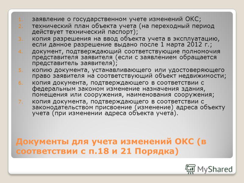 Документы для учета изменений ОКС (в соответствии с п.18 и 21 Порядка) 1. заявление о государственном учете изменений ОКС; 2. технический план объекта учета (на переходный период действует технический паспорт); 3. копия разрешения на ввод объекта уче