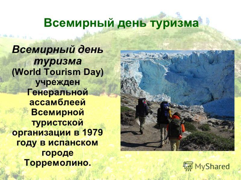Всемирный день туризма Всемирный день туризма (World Tourism Day) учрежден Генеральной ассамблеей Всемирной туристской организации в 1979 году в испанском городе Торремолино.