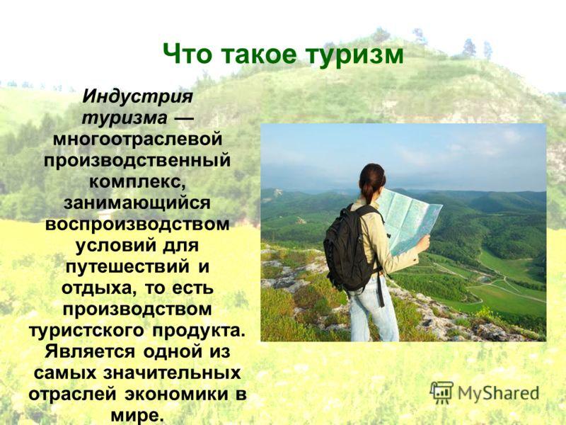 Что такое туризм Индустрия туризма многоотраслевой производственный комплекс, занимающийся воспроизводством условий для путешествий и отдыха, то есть производством туристского продукта. Является одной из самых значительных отраслей экономики в мире.