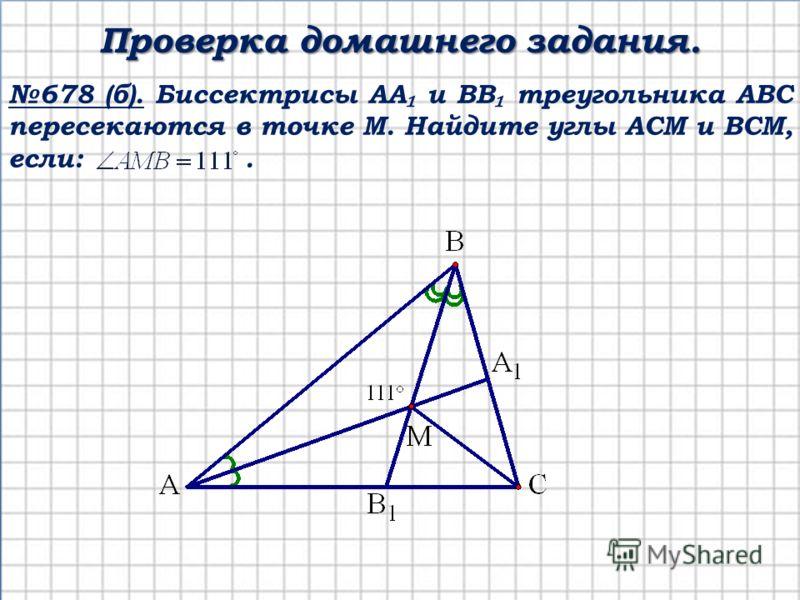 678 (б). Биссектрисы АА и ВВ треугольника АВС пересекаются в точке М. Найдите углы АСМ и ВСМ, если:. Проверка домашнего задания.