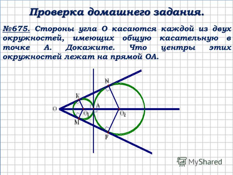675. Стороны угла О касаются каждой из двух окружностей, имеющих общую касательную в точке А. Докажите. Что центры этих окружностей лежат на прямой ОА. Проверка домашнего задания.