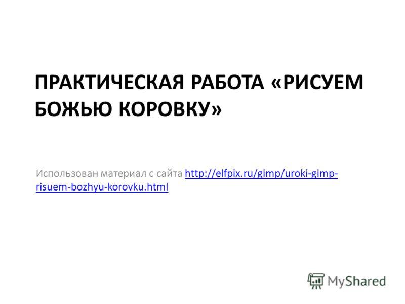 ПРАКТИЧЕСКАЯ РАБОТА «РИСУЕМ БОЖЬЮ КОРОВКУ» Использован материал с сайта http://elfpix.ru/gimp/uroki-gimp- risuem-bozhyu-korovku.htmlhttp://elfpix.ru/gimp/uroki-gimp- risuem-bozhyu-korovku.html