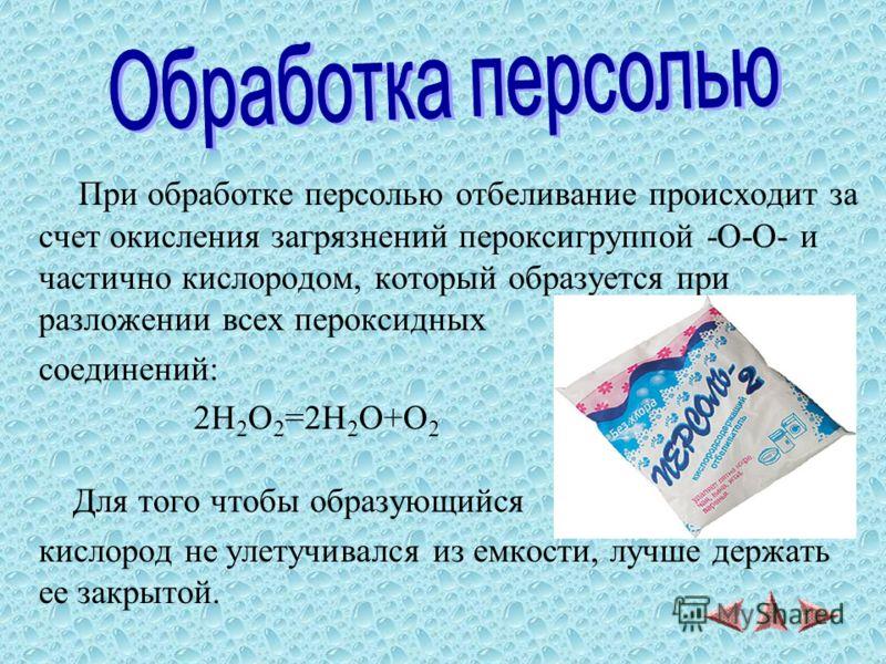 При обработке персолью отбеливание происходит за счет окисления загрязнений пероксигруппой -O-O- и частично кислородом, который образуется при разложении всех пероксидных соединений: 2H 2 O 2 =2H 2 O+O 2 Для того чтобы образующийся кислород не улетуч