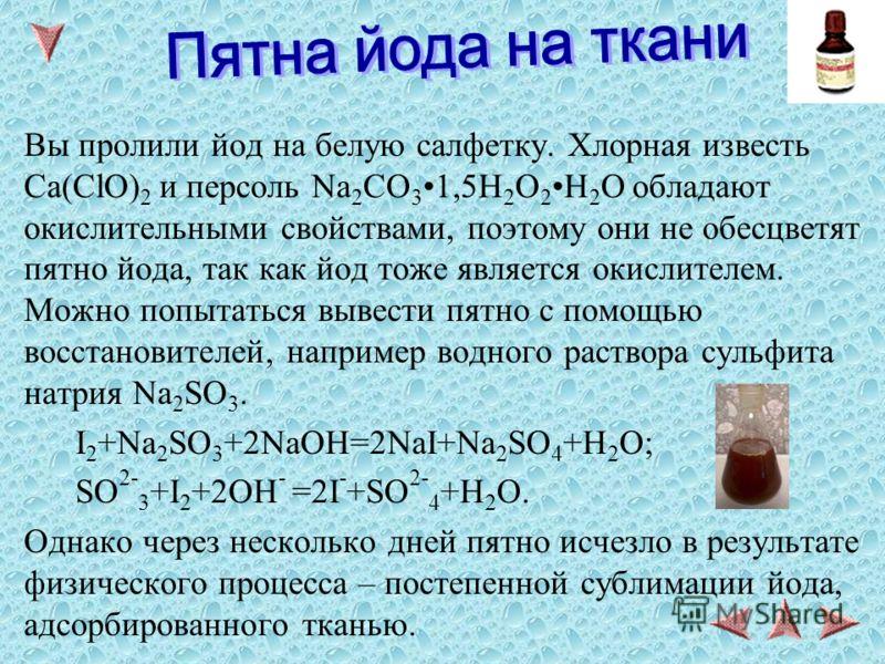 Вы пролили йод на белую салфетку. Хлорная известь Ca(ClO) 2 и персоль Na 2 CO 31,5H 2 O 2H 2 O обладают окислительными свойствами, поэтому они не обесцветят пятно йода, так как йод тоже является окислителем. Можно попытаться вывести пятно с помощью в