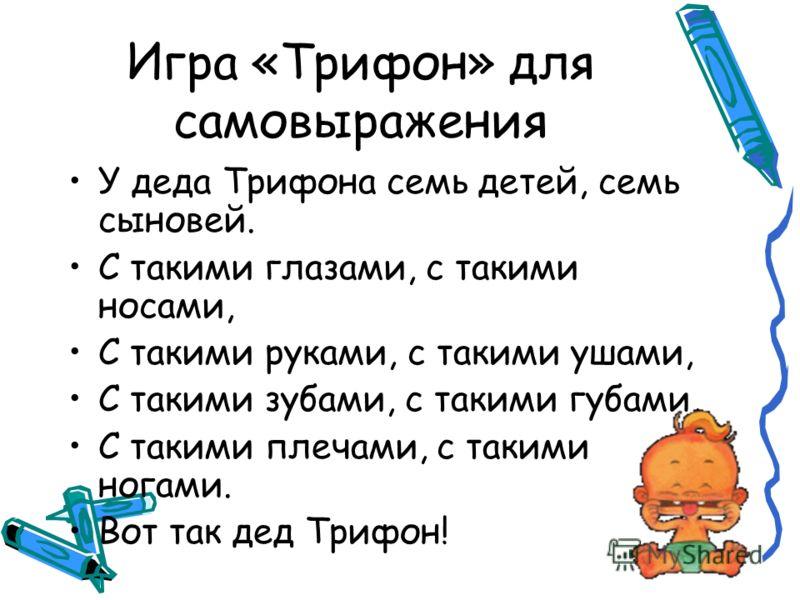 Игра «Трифон» для самовыражения У деда Трифона семь детей, семь сыновей. С такими глазами, с такими носами, С такими руками, с такими ушами, С такими зубами, с такими губами, С такими плечами, с такими ногами. Вот так дед Трифон!