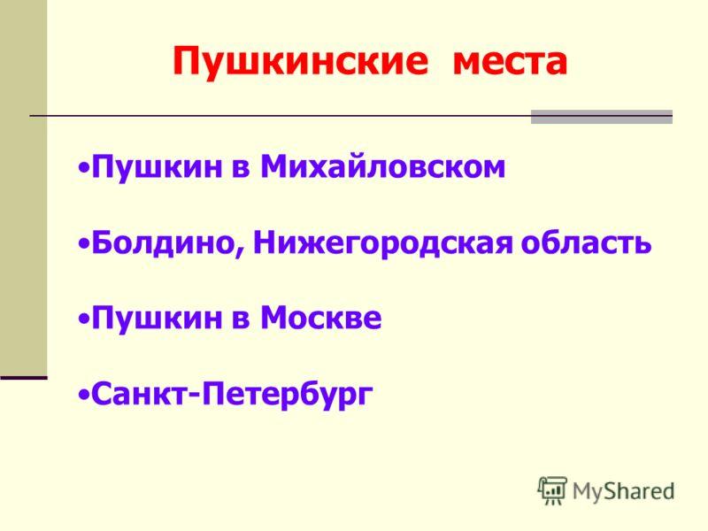 Пушкинские места Пушкин в Михайловском Болдино, Нижегородская область Пушкин в Москве Санкт-Петербург