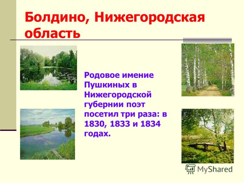 Болдино, Нижегородская область Родовое имение Пушкиных в Нижегородской губернии поэт посетил три раза: в 1830, 1833 и 1834 годах.